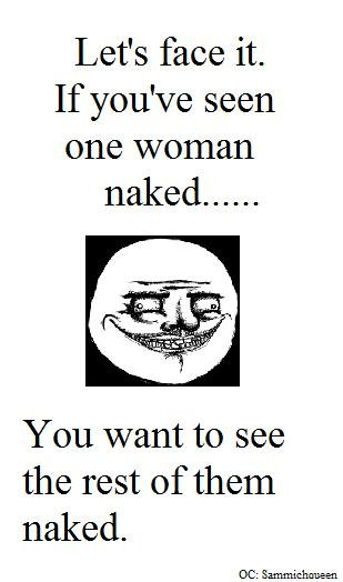 The Truth. . Let' s face it. If you' seen one woman You want to see the rest of them naked.. OC: Ron White