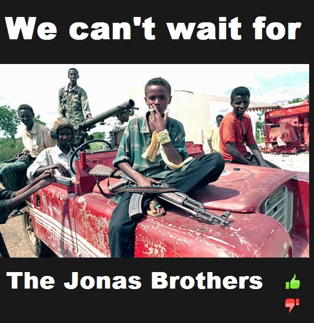 """The Jonas Brothers Are Coming To Town. somalian pirates weee! . We can' t wait for. First of all when this picture was taken they were asked why they are allowed to use guns at their age....their response? """"We heard Justin Bieber was comin"""