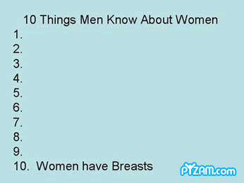 the truth. . 10 Things Men Know About Women it Women have Breasts ). They also have a vagina.