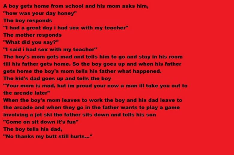 """The boy and his teacher. Worth the read. A boy gets heme from schewl and his mem asks him, how was year day honey"""" The hey responds I had a great day i had sex"""