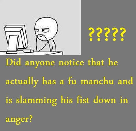 The truth. And then you start breathing manually.... Did anyone notice that he actually has a manchu and is slamming his fist down in anger?