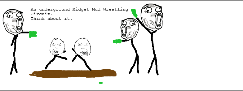 THE MMWL. This was my friend's little brother's idea, i don't dig it either. an underground Midget Mud Wrestling Circuit. Think about it.