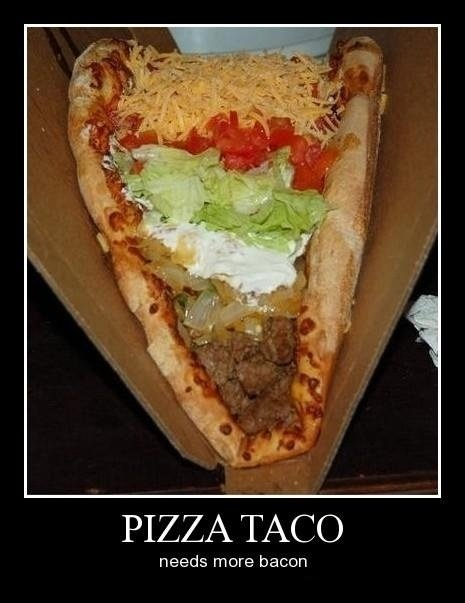 The great Pizza Taco. You want one?. PIZZA TACO needs more bacon. XXXXXL Chalupa?