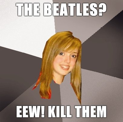 The Beatles. So all of you know and don't get confused, I am a huge beatles fan, just going with the meme here. HIM! lull THEM. smacks her upside face