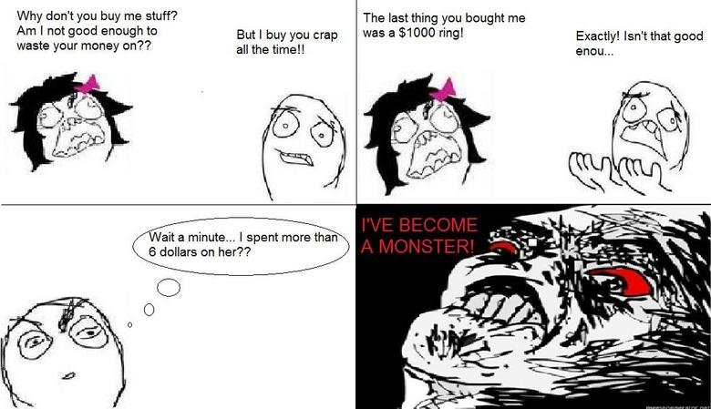 The effect of women. 2nd rage comic. Getting the hang of it! As for the comic, you guys know it's true.... Why don' t you buy me stuff? Am I not good anough to