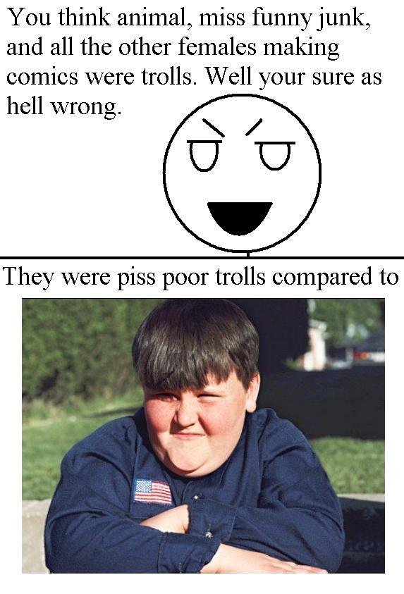 The Troll of all Trolls. Mother danny P. You think animal, miss funny junk, and all the other females making comics were trolls. Well your sure as hell wrong. T