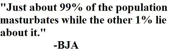 """The most true statement ever made. Quote from BJA. Just about 99% of the population masturbates while the other 184, lie about it."""" BJA. 50% of people masterbate, the other 50% are women, and that dickless homless guy both are still lieing."""