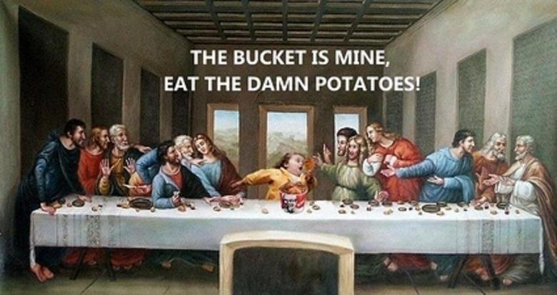 "The True last Supper. . THE BUCKET IS MINE, _ EAT THE DAMN POTATOE """