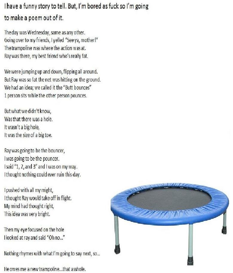 The Trampoline. Well, i was bored and thinking of good times when i laughed so hard i broke a rib. Hope you all enjoy. If you're wondering the ending, his foot