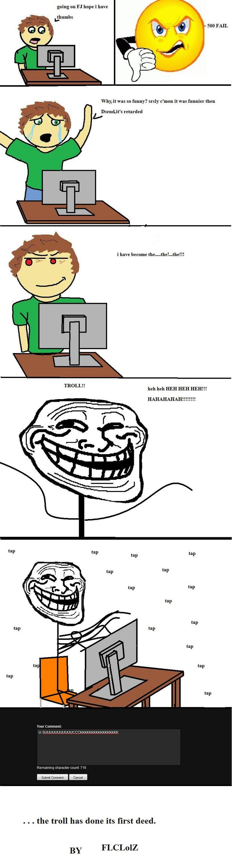 """The Troll's Origin. . going on hope i have thumbs why: was so funny? may c' nmn it was funnier then s retarded i have become the_ the!... the!!! TROLL"""" heh heh"""