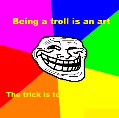 The art. Don't share this knowledge in vain.. Being a troll is an art The trick is t. psst. Tilt the screen back.