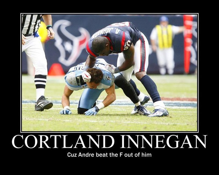 the truth. . CORTLAND [l) sals( ( l Cuz Andre beat the F out of him. hes a bitch. finnegan. andre johnson is the man