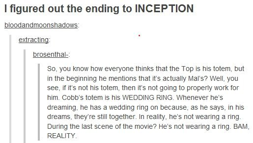The Truth. sorry if repost, found on imgur. I figured out the ending to INCEPTION mooneh atl : extracting: So, you know how everyone thinks that the Top is his