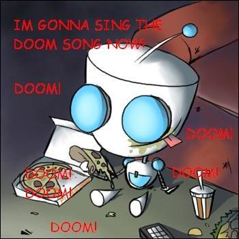the doom song!. gir's best song in the world.. doom doom doom doomdoom doom doom doomdoomdoom doom doom doom doomdoom!