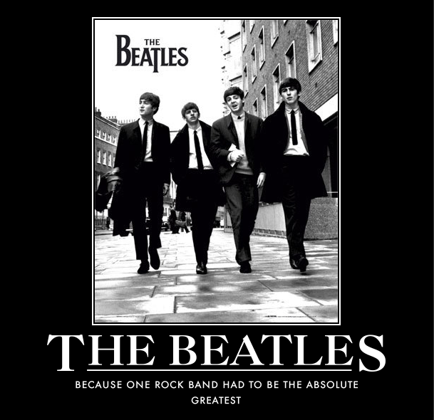 the Beatles. the Beatles music changed my life as a kid. thumb up if you love 'em too . BECAUSE CINE ROCK BAND HAD TC) BE THE ABSOLUTE GREATEST. what i hear now that people call rock sounds nothing like what people called rock back in the time of the beatles.