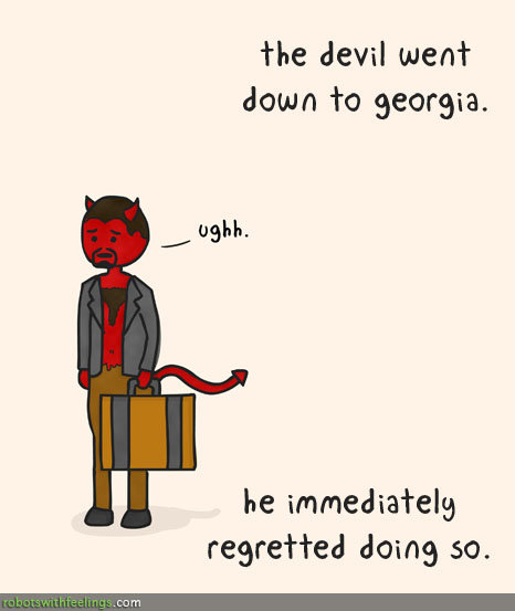 """the devil went down to georgia. He was lookin' for a soul to steal, but thought, """"Eh, not worth it.""""<br /> """"He was"""