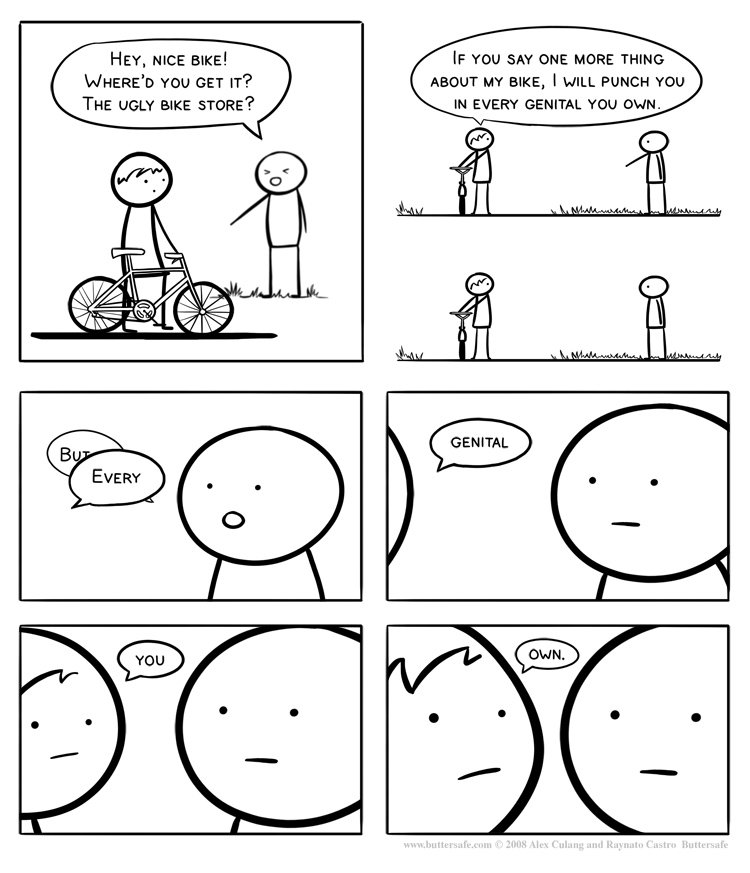 The Threat. every. genital. you. own.<br /> credit to buttersafe.com. Hes, NICE BIKE! is Ythe SAY ONE MORE THING D mu GET '? ABOUT MY BIKE, I ITKILL PUNCH
