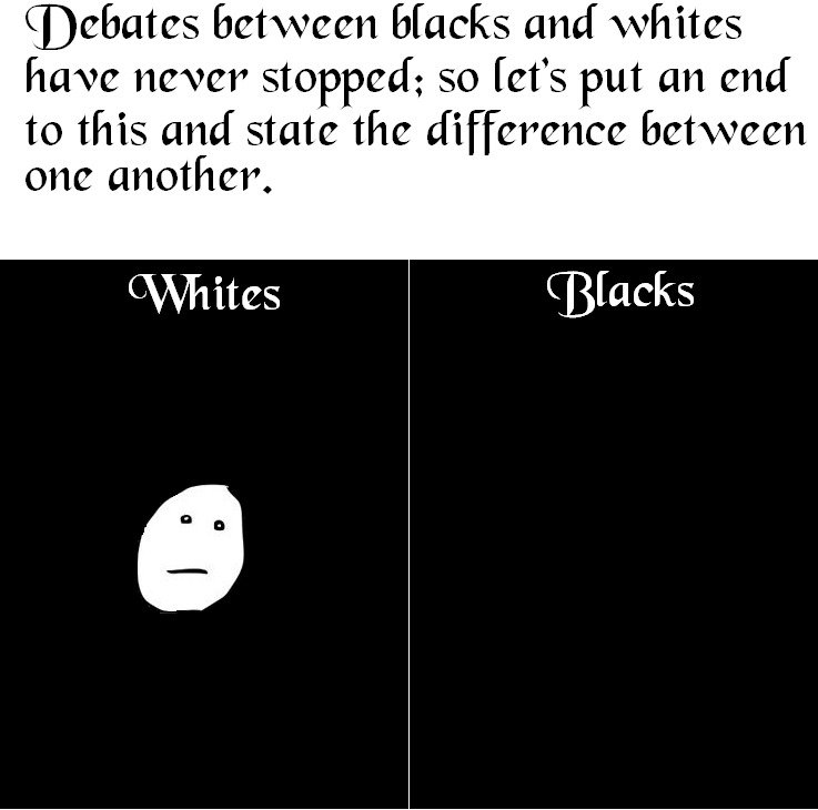 The Difference. Do I really need to point out that this is for laughs only? I highly respect every race. .. Debates ! Hacks and whites have ' ii' stopped; so !