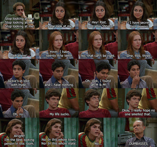 The Thoughts of That 70's Show. . Stump : st: cking BEAM l with Hyde and I have eathing. Eh M E: Mi . is is is Okay. Ireally hope no Oh, , . My life sucks. one