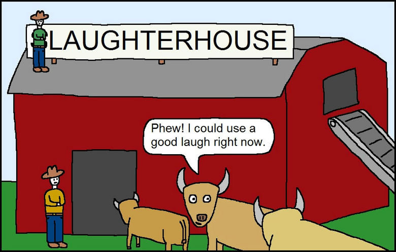 """the laughter house. those cows have no idea what will hit them. t) alrigt"""" Phew! I could use a good laugh right now.. That explains alot..."""