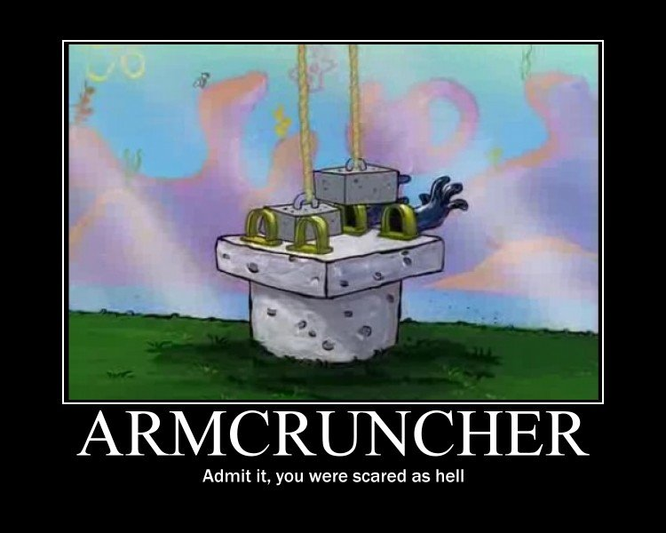 The Armcruncher. admit it...... Admit it, you were scared as hell. this squirrels trying to kill me!