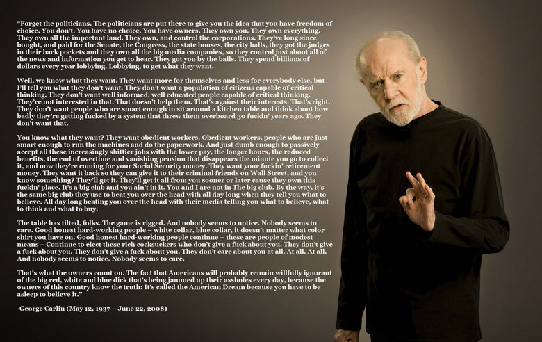 The Truth. George Carlin ftw. Forget the politicians, The politicians are put there to give yell the idea that you have freedom of fell dont 'fell have Ill'! al