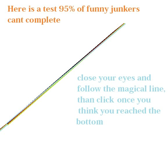 The test. can you do it?. Here is a test 95% cant complete close your eyes and follow the magical line, than click once you think you reached the bottom. too easy/