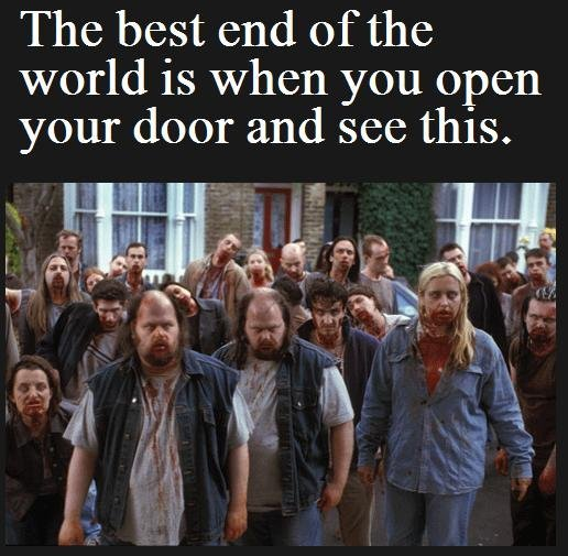 The Best Apocalypse. Just the greatest.. The best end of the world is when you open your door and see this.. Been there...killed that...