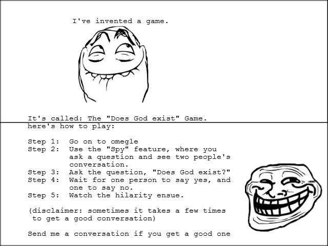 The Does God Exist Game. It takes a while to get a good conversation going, but when you do it's hilarious. Oh yeah, and first comic go easy.. I' invented a gam