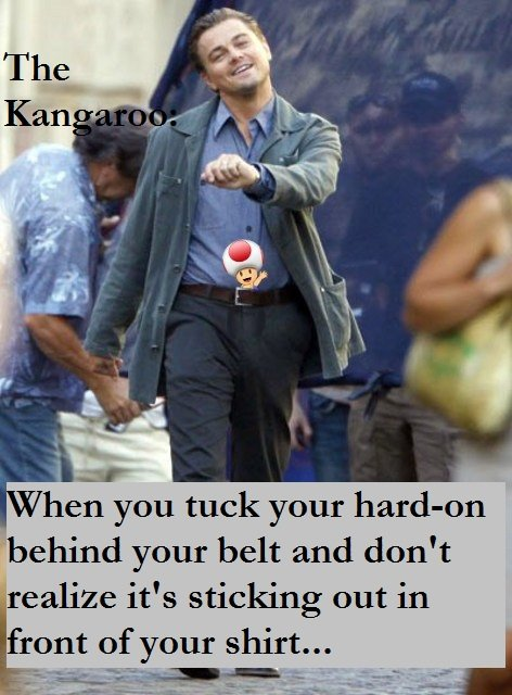 The Kangaroo. Happened to me once. Thankfully I noticed it before anyone else did.. hen you tuck your f' behind your belt .l! tjr' mil don' t it' s sticking out