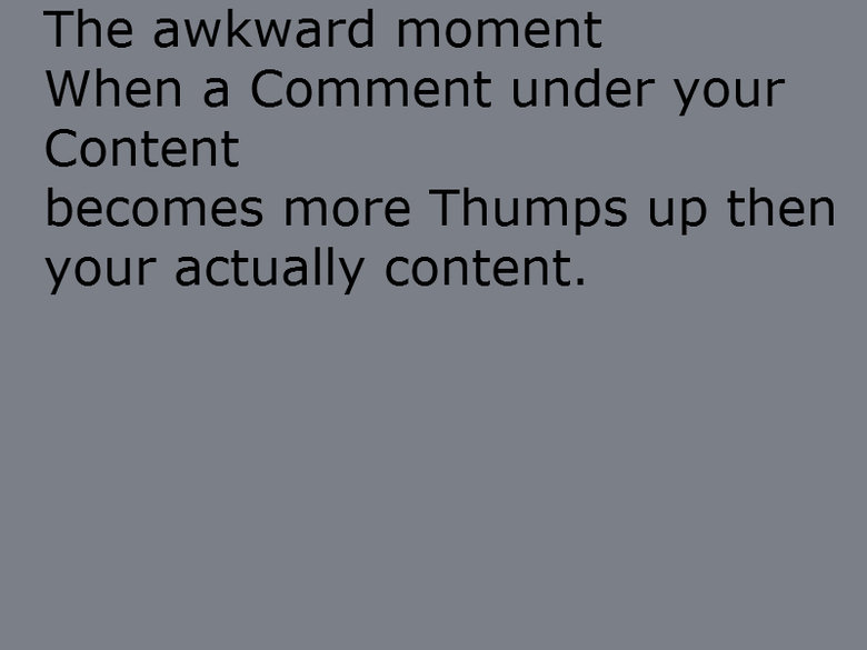The akward Moment. . The awkward moment When a Comment under your Content becomes more Thurnis up then your actually content.. thumps.? XD