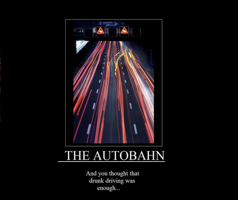The Autobahn. Too Fast too Furious needs a new tampon.... And you thought that drunk driving was enough-.