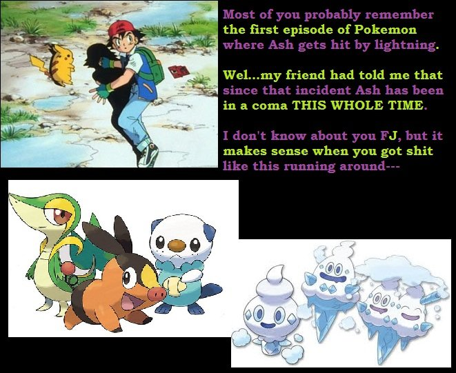 THE TRUTH. It finally makes sense to me now O _o. the first episode of Pokemon Welome friend had told me that in a coma THIS WHOLE TIME makes sense when you got