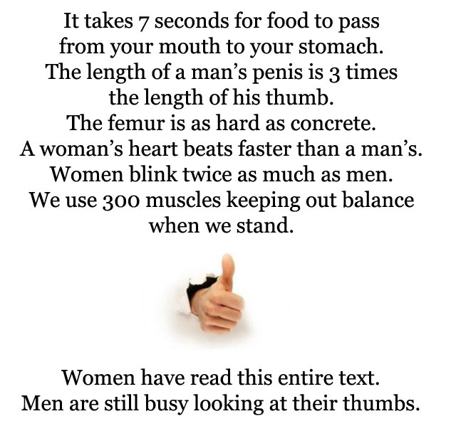 The Thumb. So true, dont know if this has been posted or not.. It takes 7 seconds for food to pass hom your mouth to your stomach. The length of a man' s penis
