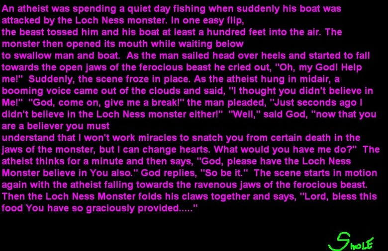 The Atheist. Just a jokh. An atheist was spending a quiet day fishing when suddenly his beat was attacked by the Lech Ness monster. In one easy flip, the beast