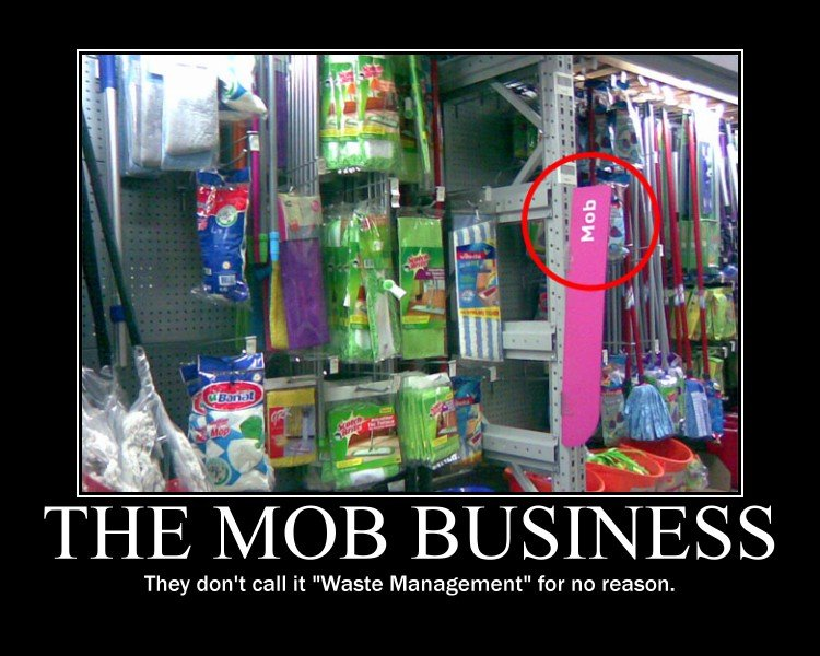 """The Mob Business. There is no business like Mop Business.. They don' t call it """"Waste Management"""" for no reason."""