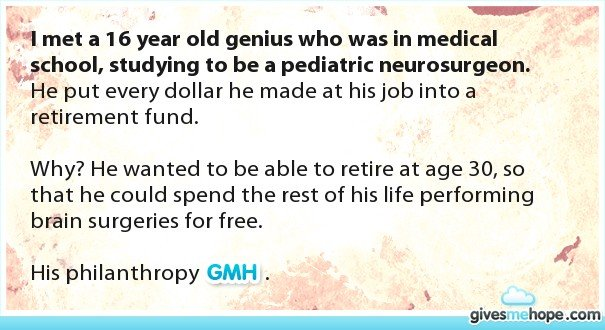 The Best Gift to Give is Human Kindness. givesmehope.com PS. It actually does take 14 years to become a neurosurgeon.. itit met a q 6 year old genius who was in