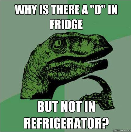 """The English Language. I never thought of this until now. This is 100% OC. WHY IS THERE ll """"B"""" FRIDGE BUT NOT IN. Actually, it's because one of the most common types of early refrigerators was Frigidaire, which was shortened to """"Fridge"""" because """"Frig"""" ju"""