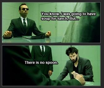 There is no spoon. .