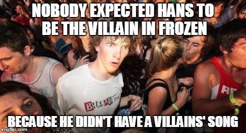 "This just hit me. . BE . Ill rams. Originally he WASN'T the villain. Elsa was, but then the producers looked at the lyrics for her ""villain song"" and decided it was too (in their own wo"