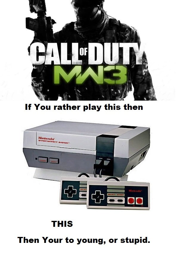 This or that.. Guy said CoD Is better then NES.. If You rather play thi then THIS Then Your to young, or stupid.. My grammar nazi senses are tingling