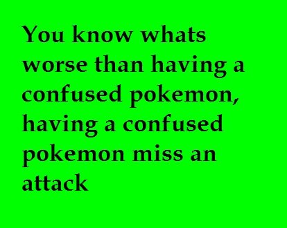 THIS PISSES ME OFF. I know this has happened to every one. You know whats worse than having a confused pokemon, having a confused pokemon miss an attack. nah.. imagine having a PARALYZED confused pokemon miss an attack.. now imagine that attack beeing quick attack with only 1 PP left.. and then surviving from the