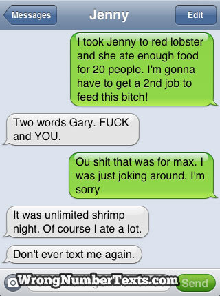 This just got awkward. . Two words Gary. FUCK and YOU. It was unlimited shrimp night. Of course I ate a lot. t ever text me again])