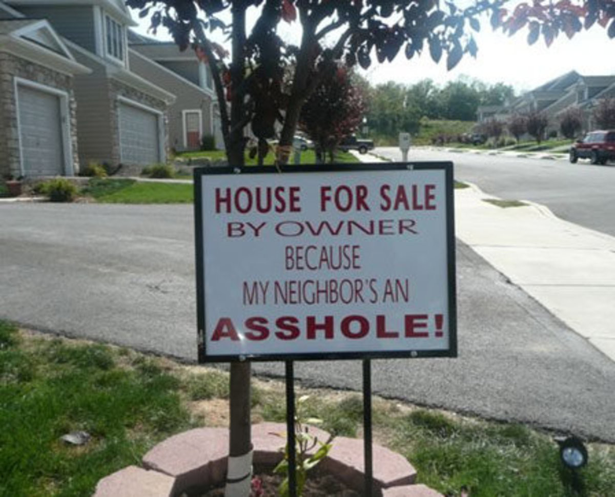 Those damn neighbors.... .. That's uh, that's how you scare away buyers.