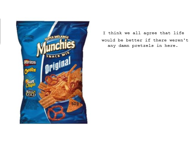 Those damned pretzels. We only want the doritos, cheetos and sun chips. T think we all agree that life would be better if there weren' t any damn pretzels in he
