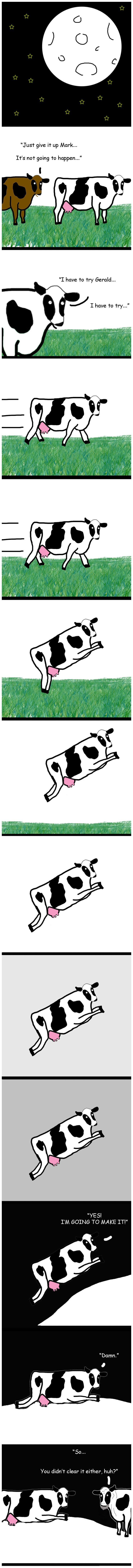 """Those Darn Cows. . Just give it up Mark... It' s not going to happen..."""" YES! I' M GOING TO MAKE IT!"""" You didn"""" r clear if either, huh?"""". Explains why old people said the moon was made of cheese...."""