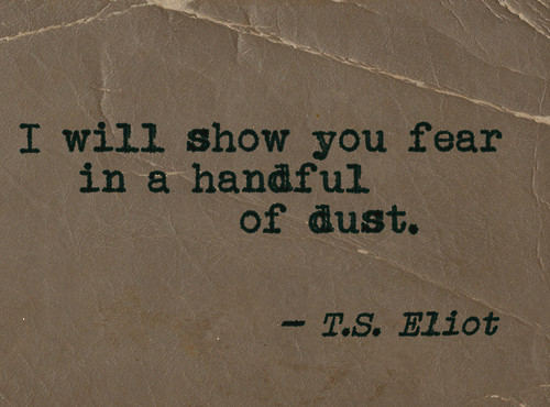 thought dump. . I will show you fear In a handful of' dust. Ins. Eliot