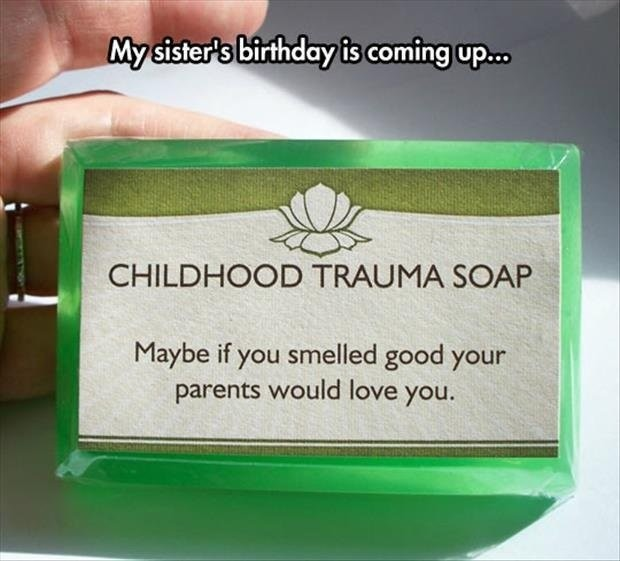 """thoughtful gift. . iii'""""'';, sidste! iif' bitrhday is coming up- ditita. CHILDHOOD TRAUMA i; ria, t, atl Ill Maybe if you smelled good your ' parents would love"""