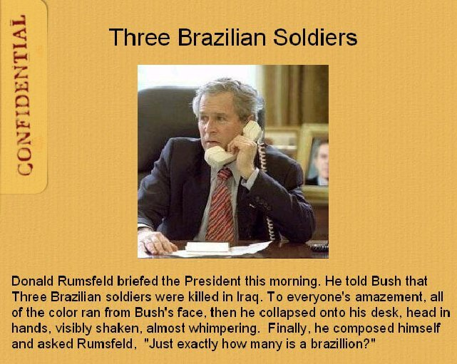 Three Brazilian Soldiers. Found it on 4chan. Don't know if it has been posted before, but it's too funny not to post.. Donald Rumsfeld briefed the President thi