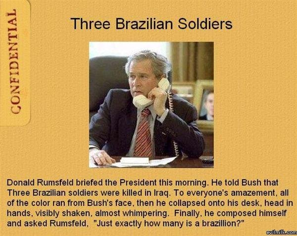 Three Brazillian Soldiers. Possibly the best Bush joke ever. Also a repost. CONFIDENTIAL Three Brazilian Soldiers Donald Rumsfeld briefed the President this mem